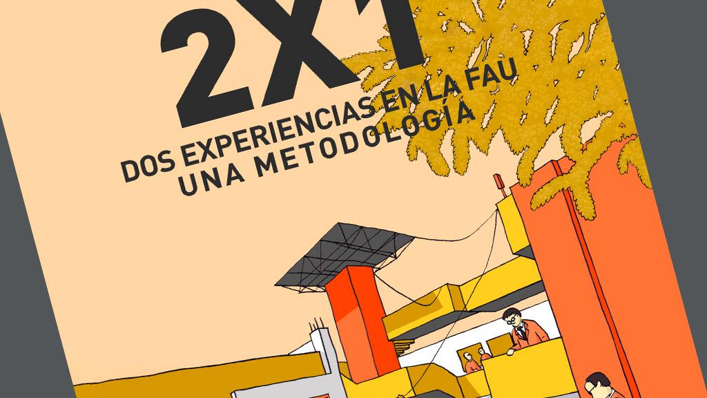 2X1 Dos experiencias en la FAU, una metodología